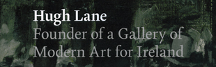 Hugh Lane: Founder of a Gallery of Modern Art for Ireland